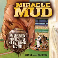Miracle Mud: Lena Blackburne and the Secret Mud That Changed Baseball, David A. Kelly